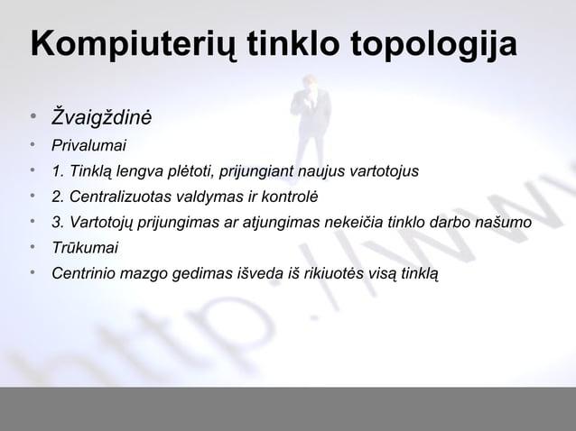 Kompiuterių tinklo topologija • Žvaigždinė • Privalumai • 1. Tinklą lengva plėtoti, prijungiant naujus vartotojus • 2. Cen...