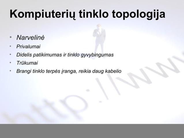 Kompiuterių tinklo topologija • Narvelinė • Privalumai • Didelis patikimumas ir tinklo gyvybingumas • Trūkumai • Brangi ti...