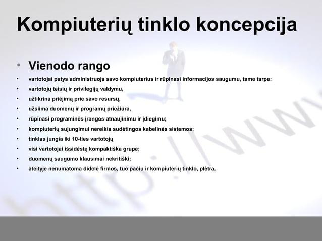 Kompiuterių tinklo koncepcija • Vienodo rango ● vartotojai patys administruoja savo kompiuterius ir rūpinasi informacijos ...