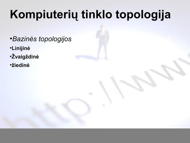 Kompiuterių tinklo topologija ● Bazinės topologijos ● Linijinė ● Žvaigždinė ● žiedinė