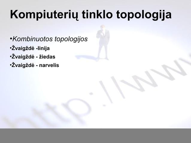 Kompiuterių tinklo topologija ● Kombinuotos topologijos ● Žvaigždė -linija ● Žvaigždė - žiedas ● Žvaigždė - narvelis