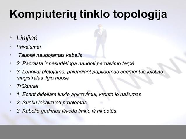 Kompiuterių tinklo topologija • Linijinė • Privalumai • Taupiai naudojamas kabelis • 2. Paprasta ir nesudėtinga naudoti pe...