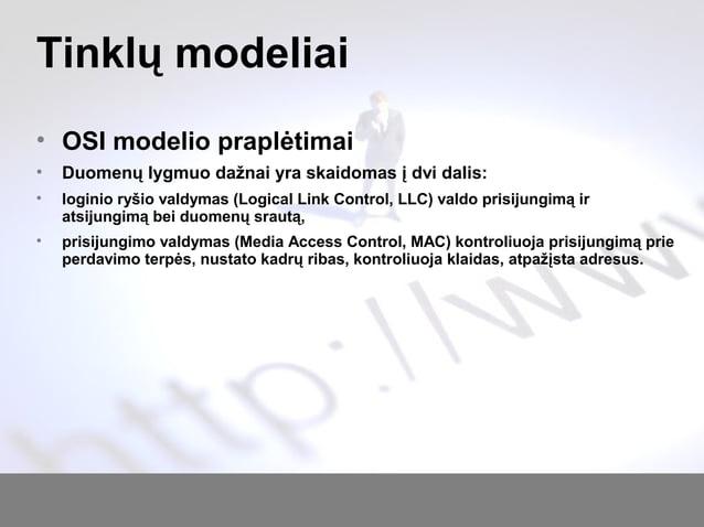 Tinklų modeliai • OSI modelio praplėtimai • Duomenų lygmuo dažnai yra skaidomas į dvi dalis: • loginio ryšio valdymas (Log...
