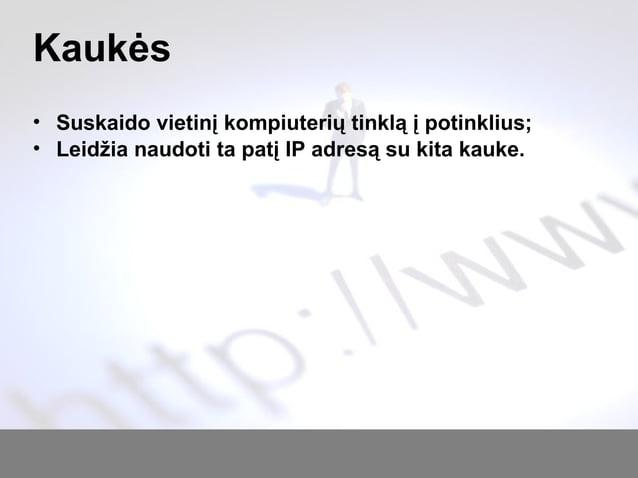 Kaukės • Suskaido vietinį kompiuterių tinklą į potinklius; • Leidžia naudoti ta patį IP adresą su kita kauke.