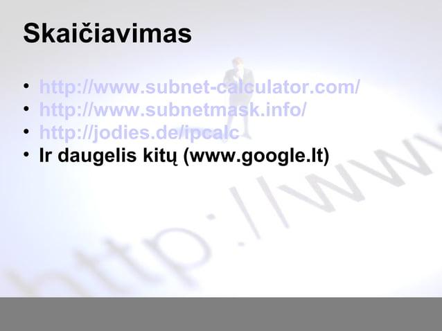 Skaičiavimas • http://www.subnet-calculator.com/ • http://www.subnetmask.info/ • http://jodies.de/ipcalc • Ir daugelis kit...