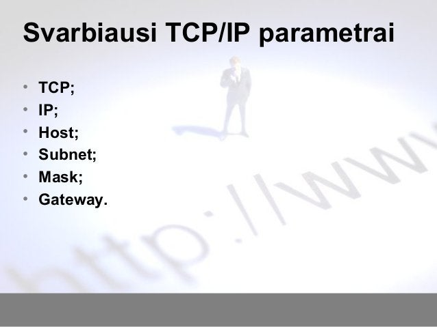 Svarbiausi TCP/IP parametrai • TCP; • IP; • Host; • Subnet; • Mask; • Gateway.