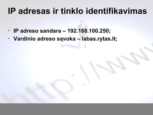 IP adresas ir tinklo identifikavimas • IP adreso sandara – 192.168.100.250; • Vardinio adreso sąvoka – labas.rytas.lt;