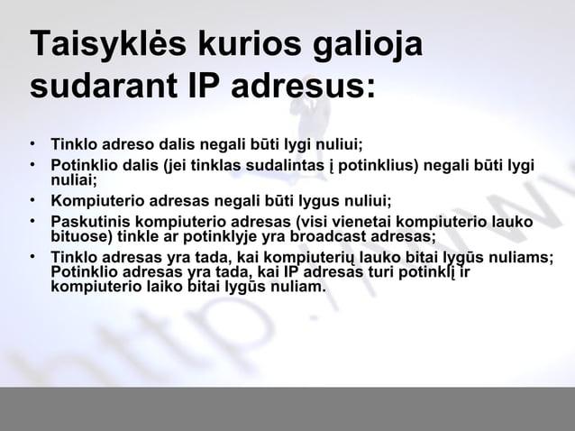 Taisyklės kurios galioja sudarant IP adresus: • Tinklo adreso dalis negali būti lygi nuliui; • Potinklio dalis (jei tinkla...