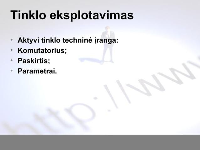 Tinklo eksplotavimas • Aktyvi tinklo techninė įranga: • Komutatorius; • Paskirtis; • Parametrai.