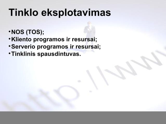 Tinklo eksplotavimas  NOS (TOS);  Kliento programos ir resursai;  Serverio programos ir resursai;  Tinklinis spausdint...
