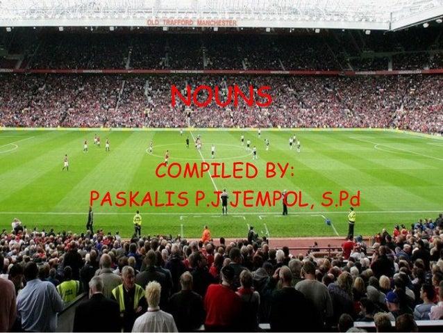 NOUNS     COMPILED BY:PASKALIS P.J JEMPOL, S.Pd