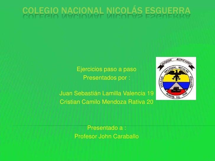 COLEGIO NACIONAL NICOLÁS ESGUERRA             Ejercicios paso a paso               Presentados por :       Juan Sebastián ...