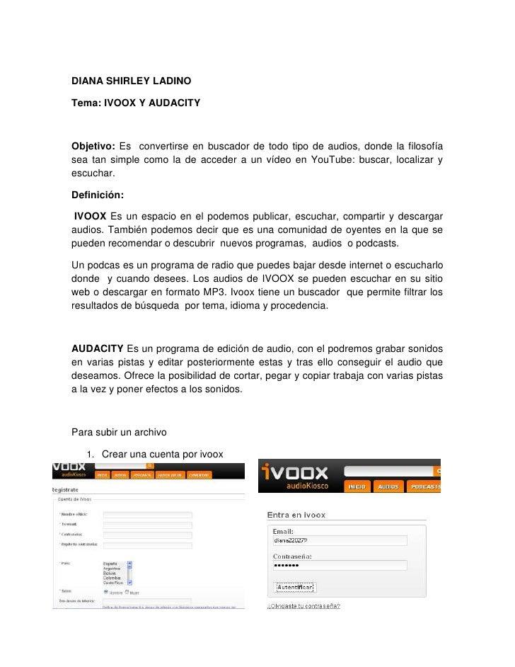 DIANA SHIRLEY LADINO<br />Tema: IVOOX Y AUDACITY<br />Objetivo: Es  convertirse en buscador de todo tipo de audios, donde ...