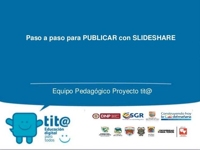 Paso a paso para PUBLICAR con SLIDESHARE Equipo Pedagógico Proyecto tit@