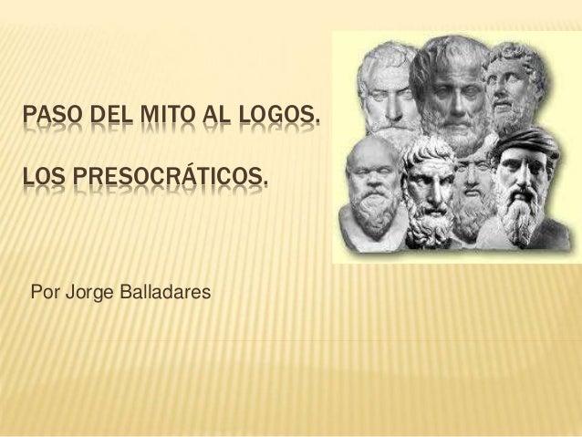 PASO DEL MITO AL LOGOS. LOS  LOS PRESOCRÁTICOS.  Por Jorge Balladares