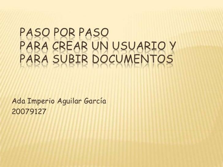 Paso por PasoPara crear un Usuario y para subir documentos<br />Ada Imperio Aguilar García<br />20079127<br />