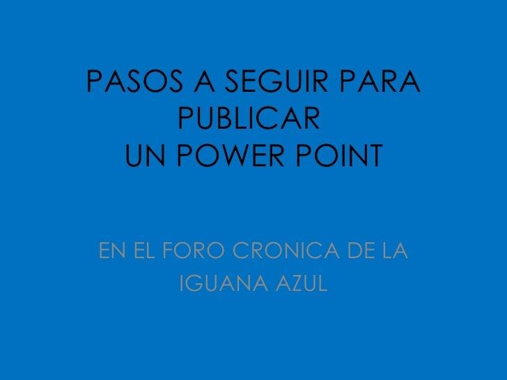 PASOS A SEGUIR PARA PUBLICAR  UN POWER POINT EN EL FORO CRONICA DE LA IGUANA AZUL