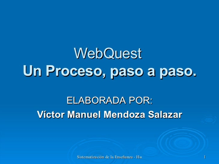 WebQuest  Un Proceso, paso a paso. ELABORADA POR: Víctor Manuel Mendoza Salazar