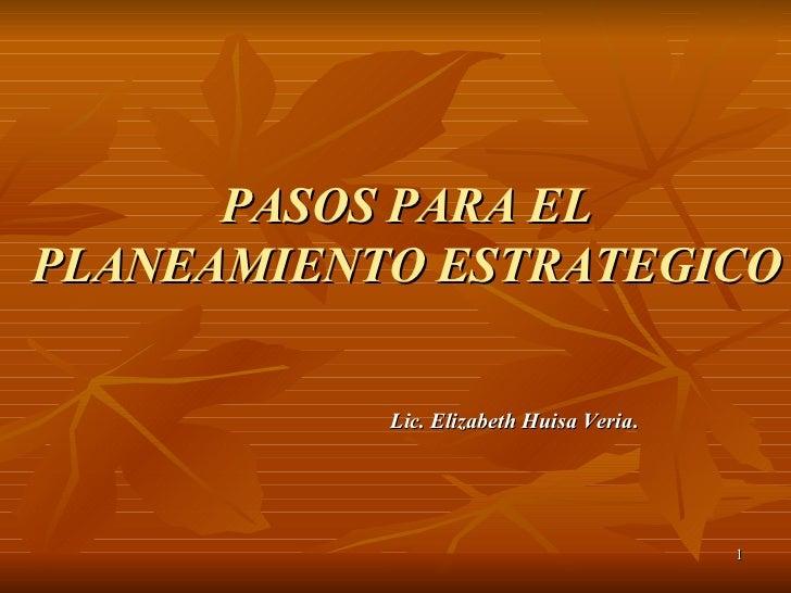 PASOS PARA EL PLANEAMIENTO ESTRATEGICO Lic. Elizabeth Huisa Veria .