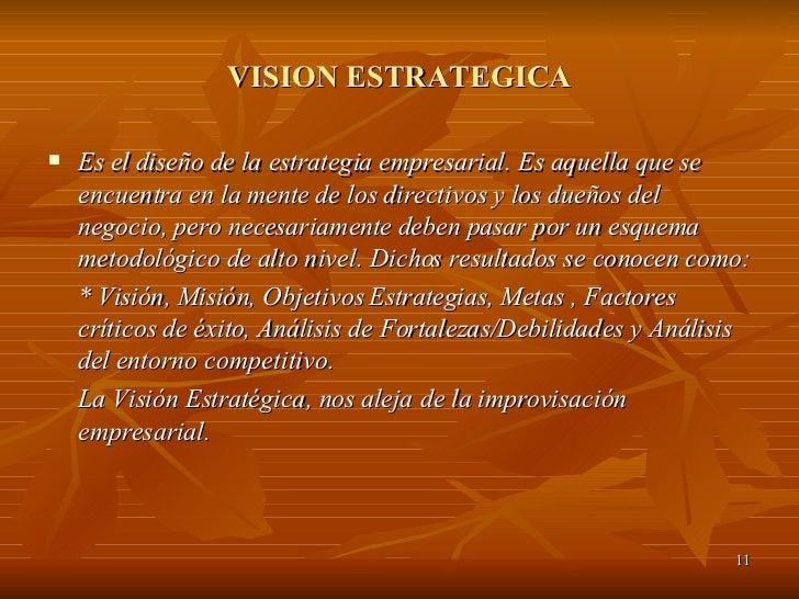 VISION ESTRATEGICA <ul><li>Es el diseño de la estrategia empresarial. Es aquella que se encuentra en la mente de los direc...