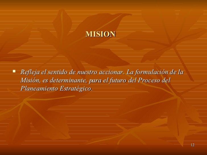 MISION <ul><li>Refleja el sentido de nuestro accionar. La formulación de la Misión, es determinante, para el futuro del Pr...