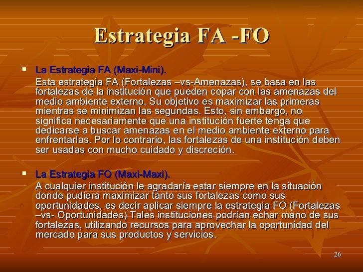 Estrategia FA -FO <ul><li>La Estrategia FA (Maxi-Mini).   </li></ul><ul><li>Esta estrategia FA (Fortalezas –vs-Amenazas), ...