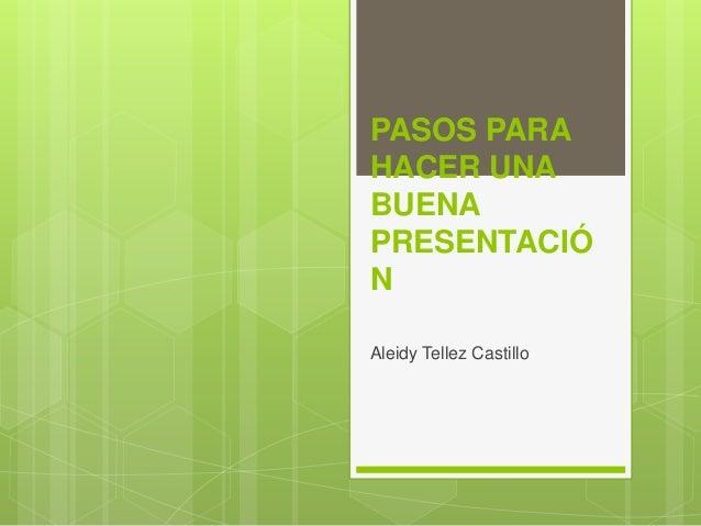 PASOS PARA HACER UNA BUENA PRESENTACIÓ N Aleidy Tellez Castillo