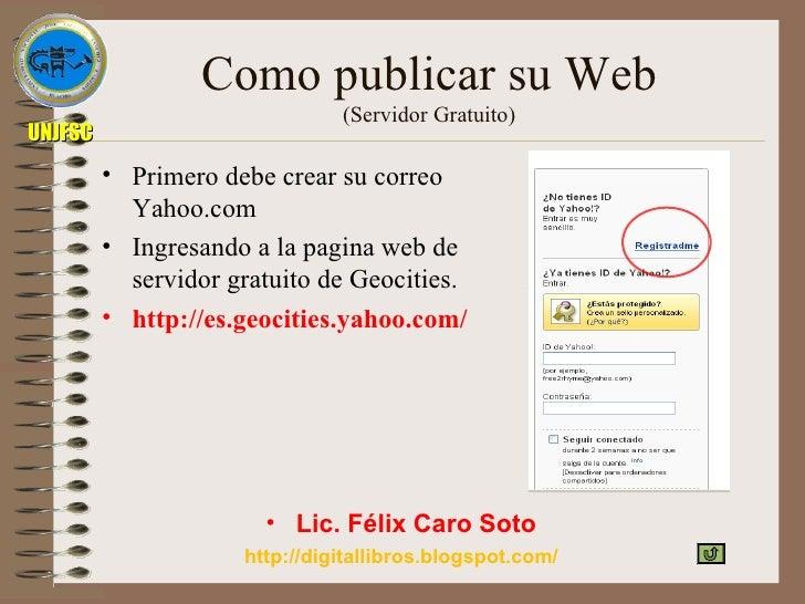 Como publicar su Web (Servidor Gratuito) <ul><li>Primero debe crear su correo Yahoo.com </li></ul><ul><li>Ingresando a la ...