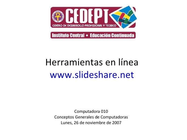 Herramientas en línea www.slideshare.net Computadora 010 Conceptos Generales de Computadoras Lunes, 26 de noviembre de 2007