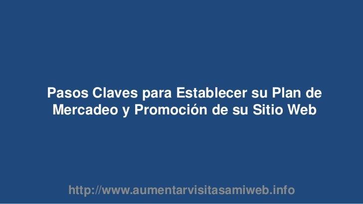 Pasos Claves para Establecer su Plan de Mercadeo y Promoción de su Sitio Web<br />http://www.aumentarvisitasamiweb.info<br />