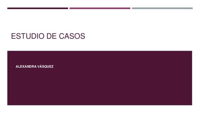 ESTUDIO DE CASOS  •  ALEXANDRA VÁSQUEZ