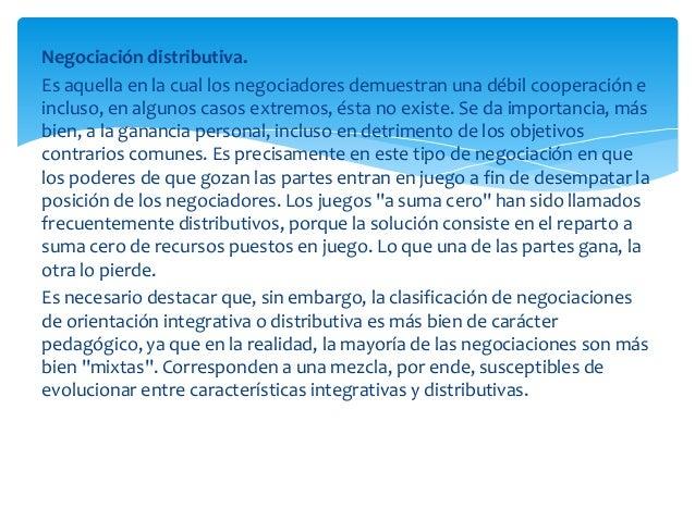 Negociación distributiva.Es aquella en la cual los negociadores demuestran una débil cooperación eincluso, en algunos caso...