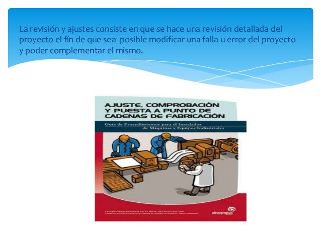 La revisión y ajustes consiste en que se hace una revisión detallada delproyecto el fín de que sea posible modificar una f...