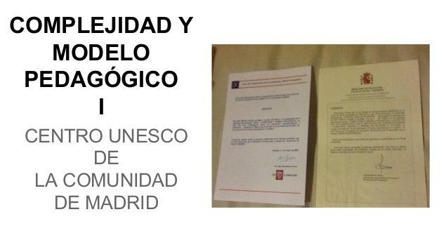 COMPLEJIDAD Y MODELO PEDAGÓGICO I CENTRO UNESCO DE LA COMUNIDAD DE MADRID