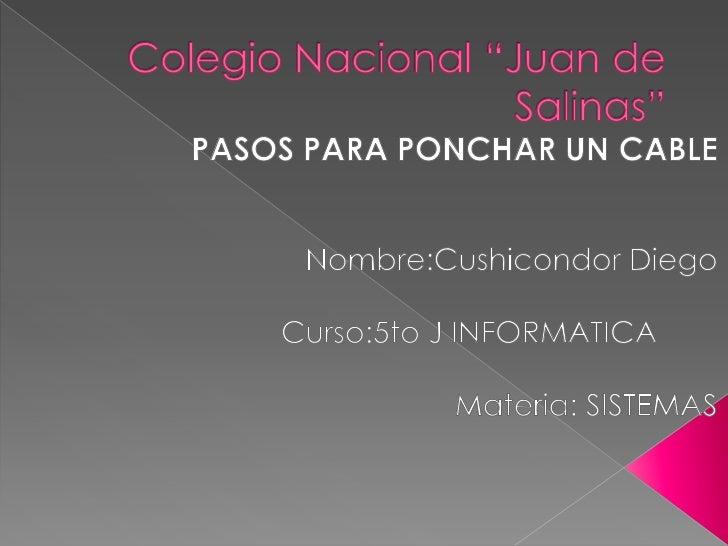 """Colegio Nacional """"Juan de Salinas""""<br />PASOS PARA PONCHAR UN CABLE<br />Nombre:Cushicondor Diego<br />Curso:5to J INFORMA..."""
