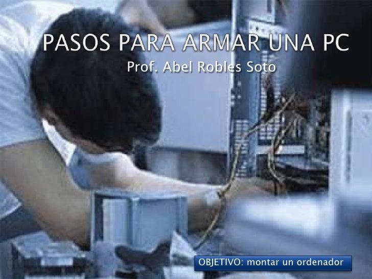 PASOS PARA ARMAR UNA PC Prof. Abel Robles Soto OBJETIVO: montar un ordenador