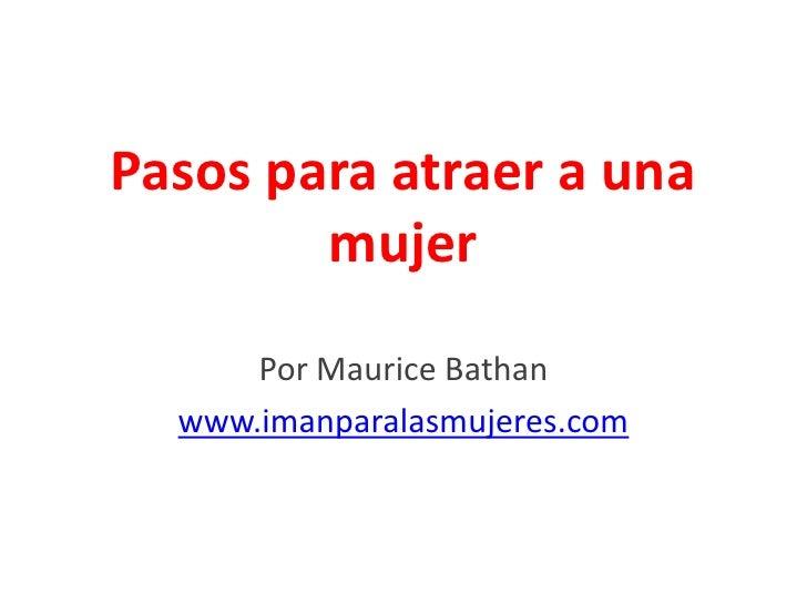 Pasos para atraer a una        mujer      Por Maurice Bathan  www.imanparalasmujeres.com