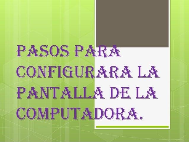 Pasos paraconfigurara lapantalla de lacomputadora.