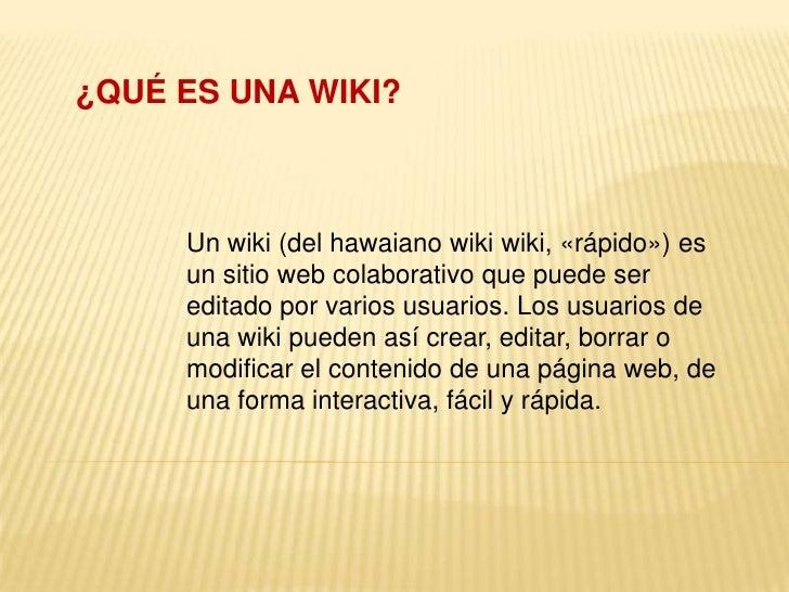 ¿QUÉ ES UNA WIKI?<br />Un wiki (del hawaiano wiki wiki, «rápido») es un sitio web colaborativo que puede ser editado por v...