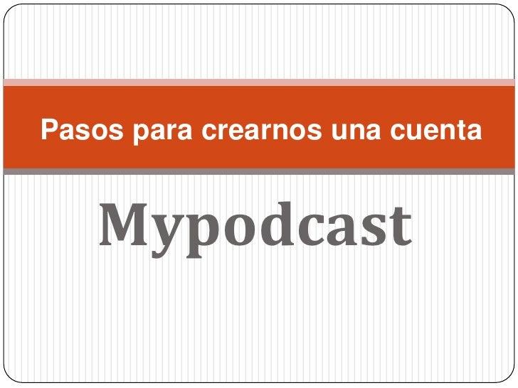 Mypodcast<br />Pasos para crearnos una cuenta<br />