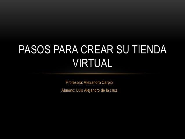 PASOS PARA CREAR SU TIENDA         VIRTUAL         Profesora: Alexandra Carpio       Alumno: Luis Alejandro de la cruz
