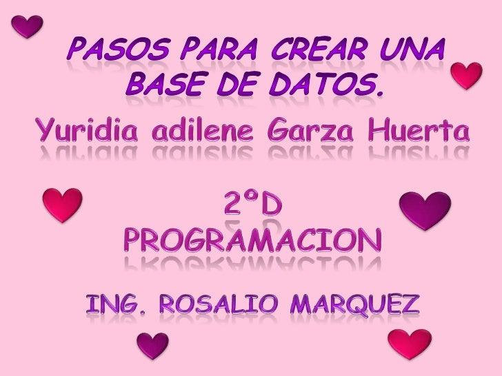 Pasos para crear una base de datos.<br />Yuridia adilene Garza Huerta<br />2ºD<br />PROGRAMACION<br />ING. ROSALIO MARQUEZ...