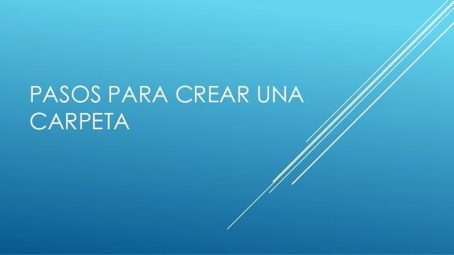 PASOS PARA CREAR UNA CARPETA