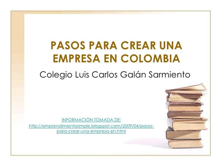 PASOS PARA CREAR UNA         EMPRESA EN COLOMBIA    Colegio Luis Carlos Galán Sarmiento              INFORMACIÓN TOMADA DE...