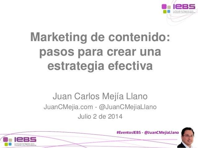 #EventosIEBS-@JuanCMejiaLlano  Marketing de contenido: pasos para crear una estrategia efectiva  Juan Carlos Mejía Llano  ...