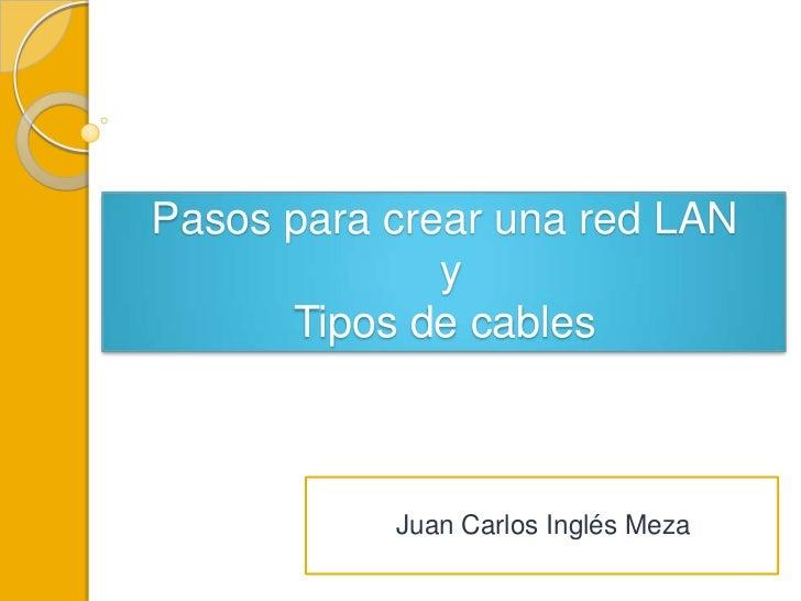 Pasos para crear una red LAN              y      Tipos de cables           Juan Carlos Inglés Meza