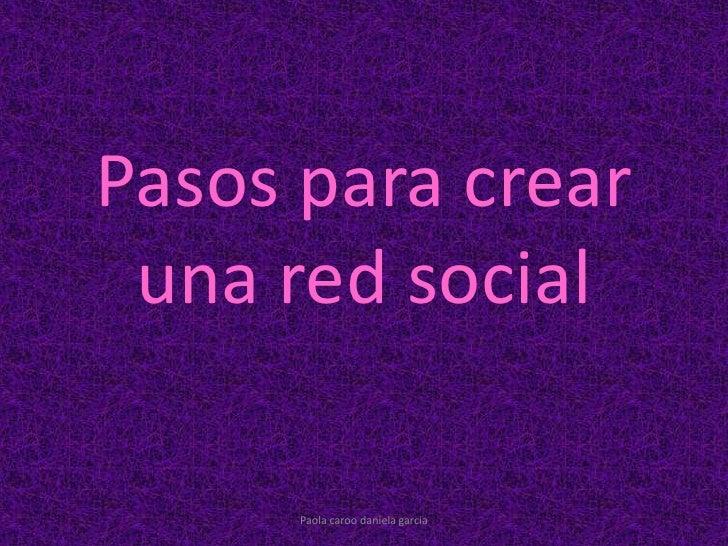 Pasos para crear una red social<br />Paola caroo daniela garcia<br />