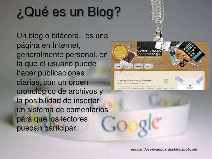 ¿Qué es un Blog?<br />Un blog o bitácora,  es una página en Internet, generalmente personal, en la que el usuario puede ha...