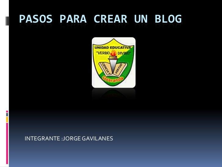 PASOS PARA CREAR UN BLOG<br />INTEGRANTE :JORGE GAVILANES<br />