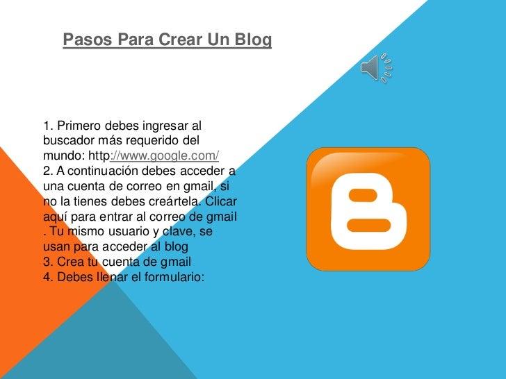 Pasos Para Crear Un Blog1. Primero debes ingresar albuscador más requerido delmundo: http://www.google.com/2. A continuaci...